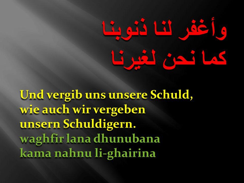 وأغفر لنا ذنوبنا كما نحن لغيرنا وأغفر لنا ذنوبنا كما نحن لغيرنا Und vergib uns unsere Schuld, wie auch wir vergeben unsern Schuldigern. waghfir lana d
