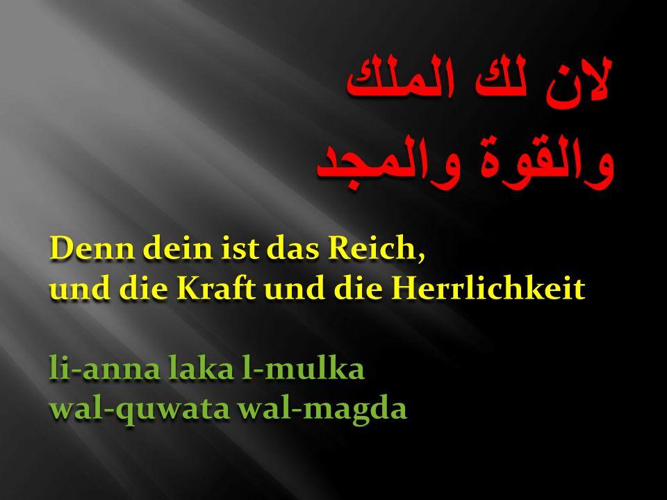 لان لك الملك والقوة والمجد لان لك الملك والقوة والمجد Denn dein ist das Reich, und die Kraft und die Herrlichkeit li-anna laka l-mulka wal-quwata wal-