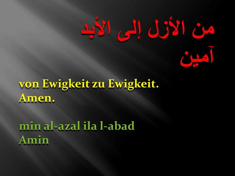 من الأزل إلى الأبد آمين من الأزل إلى الأبد آمين von Ewigkeit zu Ewigkeit. Amen. min al-azal ila l-abad Amin von Ewigkeit zu Ewigkeit. Amen. min al-aza