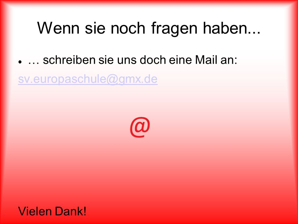 Wenn sie noch fragen haben... … schreiben sie uns doch eine Mail an: sv.europaschule@gmx.de @ Vielen Dank!