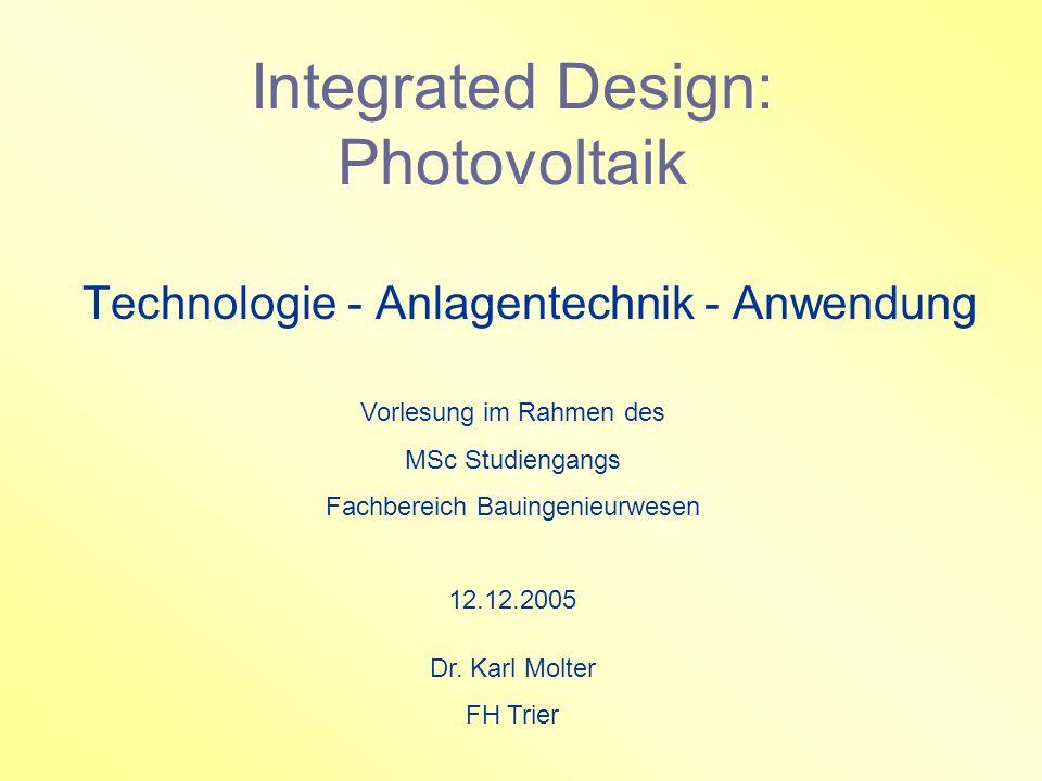 Integrated Design: Photovoltaik Technologie - Anlagentechnik - Anwendung Vorlesung im Rahmen des MSc Studiengangs Fachbereich Bauingenieurwesen 12.12.