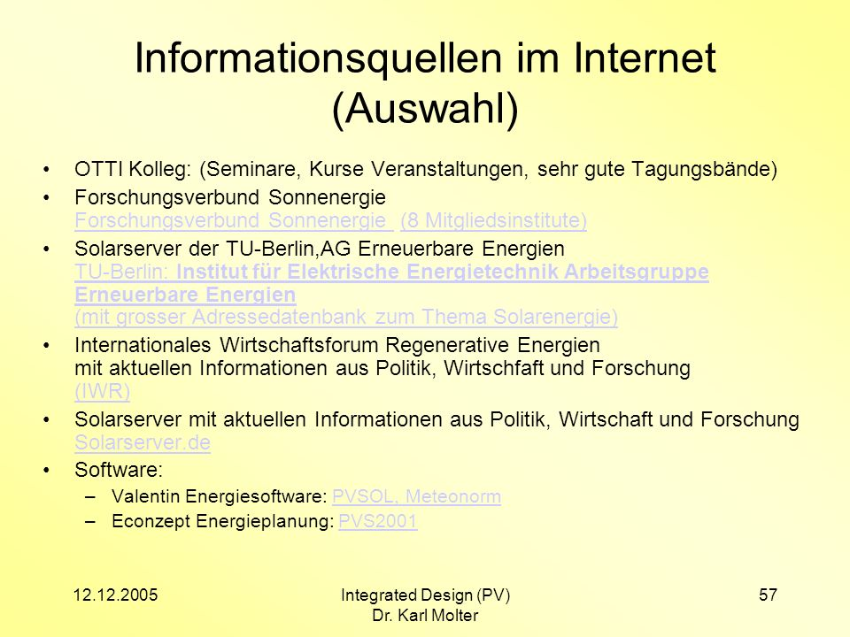 12.12.2005Integrated Design (PV) Dr. Karl Molter 57 Informationsquellen im Internet (Auswahl) OTTI Kolleg: (Seminare, Kurse Veranstaltungen, sehr gute