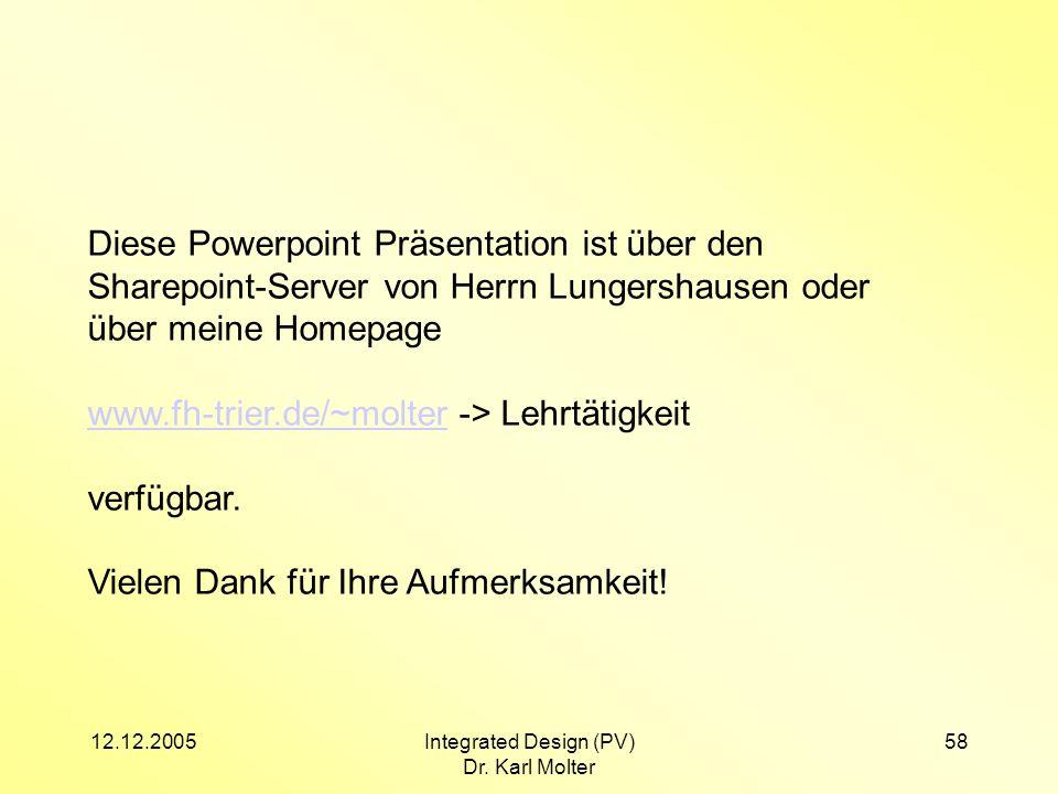12.12.2005Integrated Design (PV) Dr. Karl Molter 58 Diese Powerpoint Präsentation ist über den Sharepoint-Server von Herrn Lungershausen oder über mei