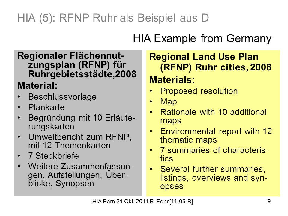 9 HIA (5): RFNP Ruhr als Beispiel aus D Regionaler Flächennut- zungsplan (RFNP) für Ruhrgebietsstädte,2008 Material: Beschlussvorlage Plankarte Begründung mit 10 Erläute- rungskarten Umweltbericht zum RFNP, mit 12 Themenkarten 7 Steckbriefe Weitere Zusammenfassun- gen, Aufstellungen, Über- blicke, Synopsen Regional Land Use Plan (RFNP) Ruhr cities, 2008 Materials: Proposed resolution Map Rationale with 10 additional maps Environmental report with 12 thematic maps 7 summaries of characteris- tics Several further summaries, listings, overviews and syn- opses HIA Example from Germany