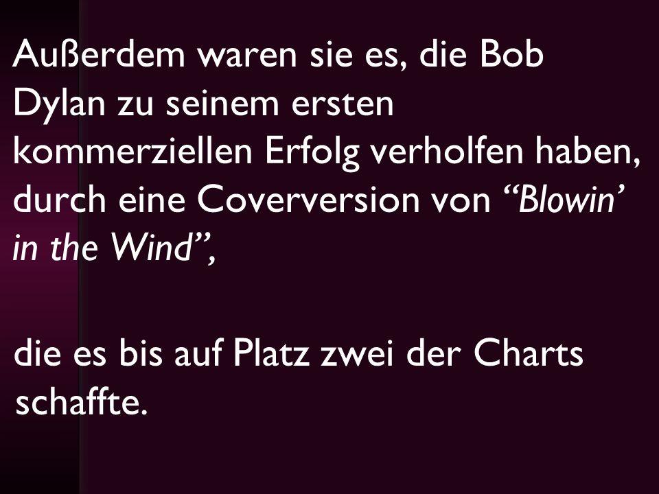 Außerdem waren sie es, die Bob Dylan zu seinem ersten kommerziellen Erfolg verholfen haben, durch eine Coverversion von Blowin in the Wind, die es bis