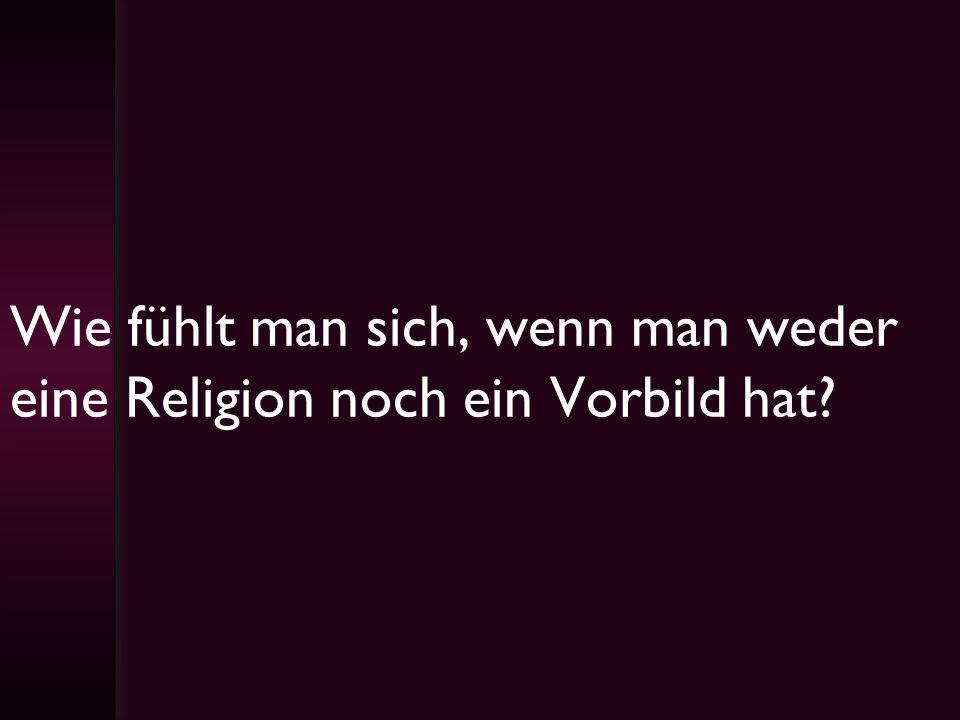 Wie fühlt man sich, wenn man weder eine Religion noch ein Vorbild hat?