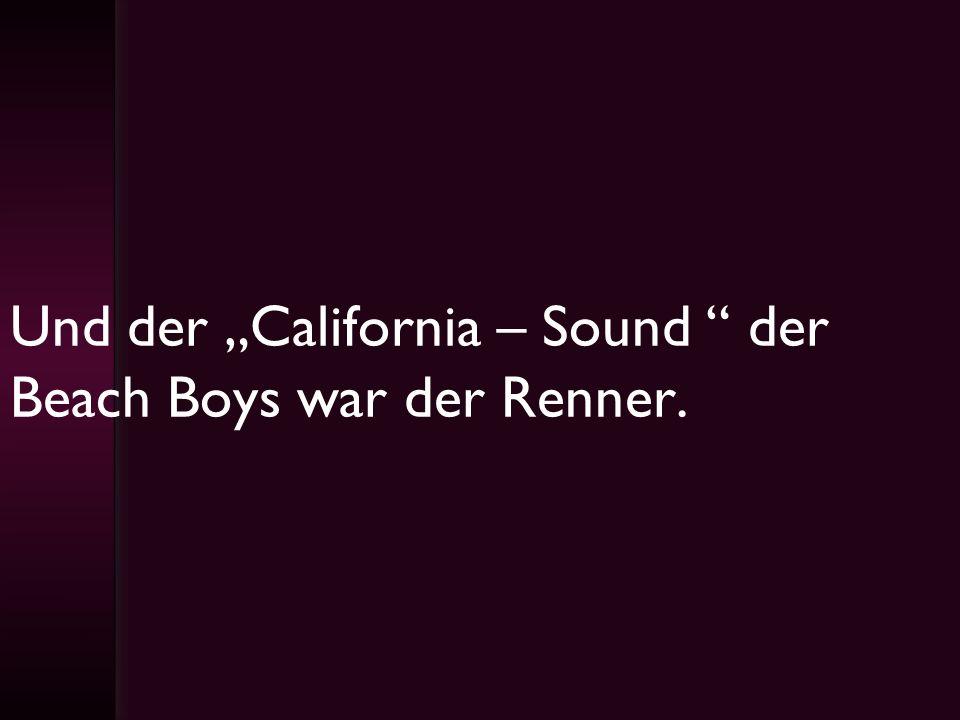 Und der California – Sound der Beach Boys war der Renner.
