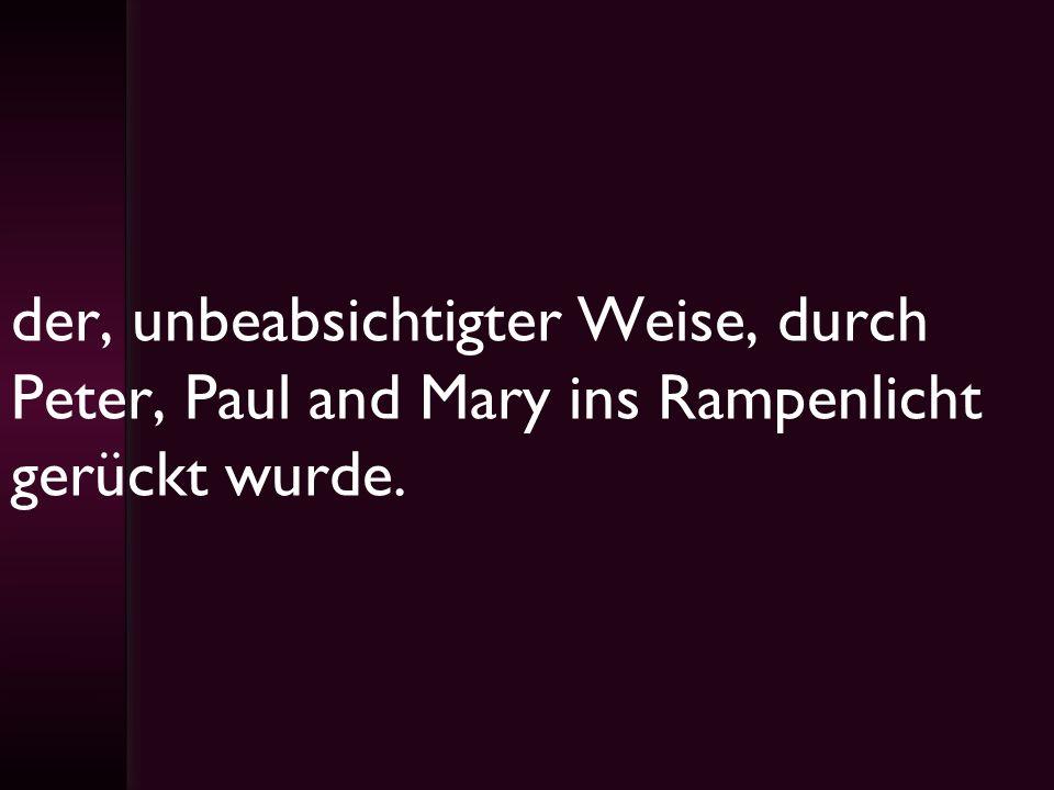 der, unbeabsichtigter Weise, durch Peter, Paul and Mary ins Rampenlicht gerückt wurde.
