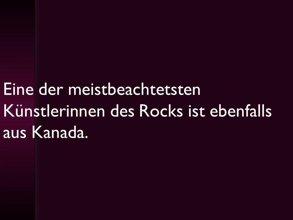 Eine der meistbeachtetsten Künstlerinnen des Rocks ist ebenfalls aus Kanada.