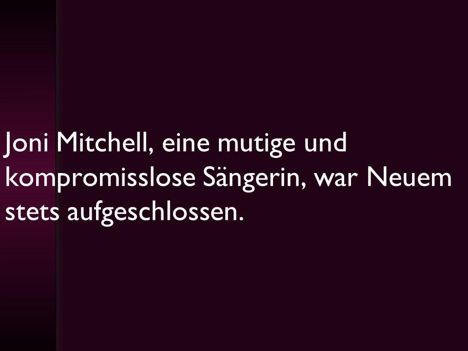 Joni Mitchell, eine mutige und kompromisslose Sängerin, war Neuem stets aufgeschlossen.