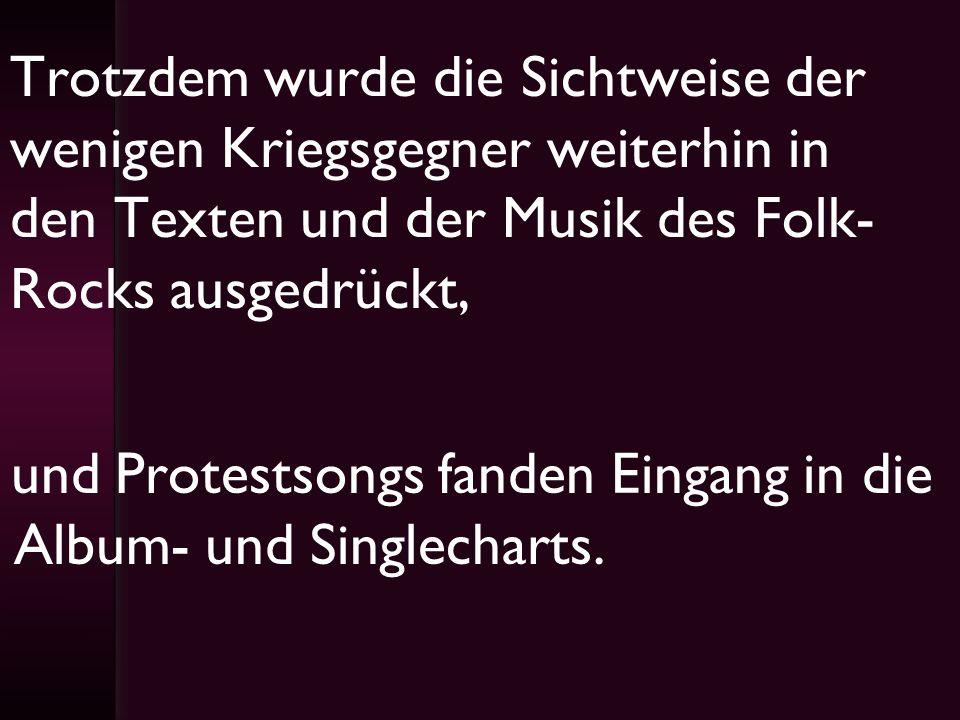 Trotzdem wurde die Sichtweise der wenigen Kriegsgegner weiterhin in den Texten und der Musik des Folk- Rocks ausgedrückt, und Protestsongs fanden Eing