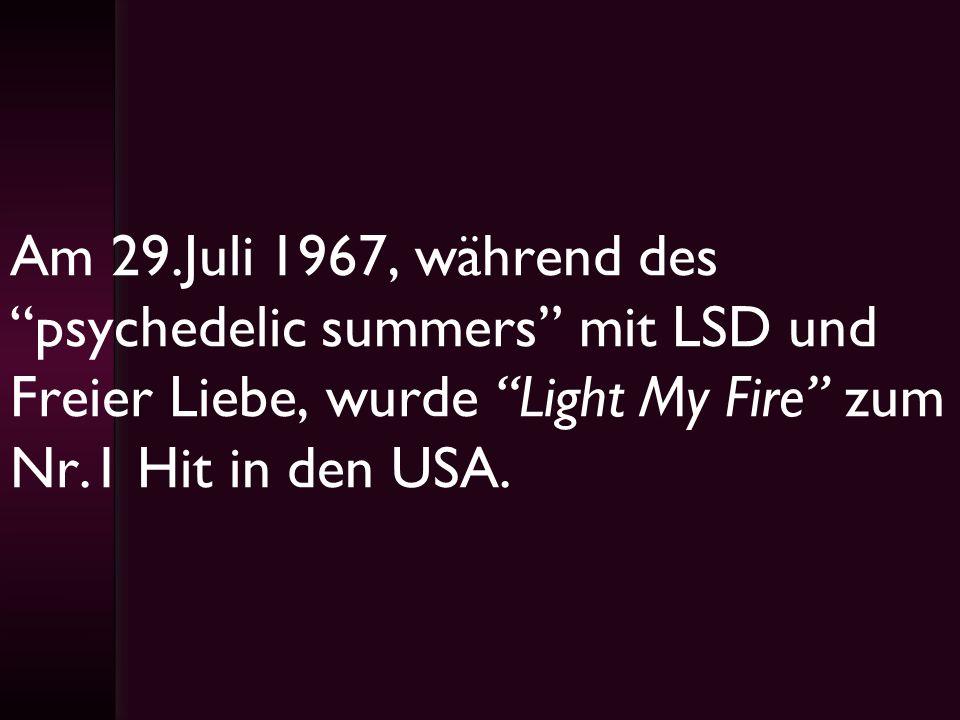 Am 29.Juli 1967, während des psychedelic summers mit LSD und Freier Liebe, wurde Light My Fire zum Nr.1 Hit in den USA.