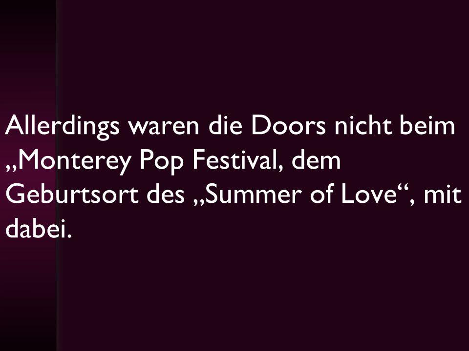 Allerdings waren die Doors nicht beim Monterey Pop Festival, dem Geburtsort des Summer of Love, mit dabei.