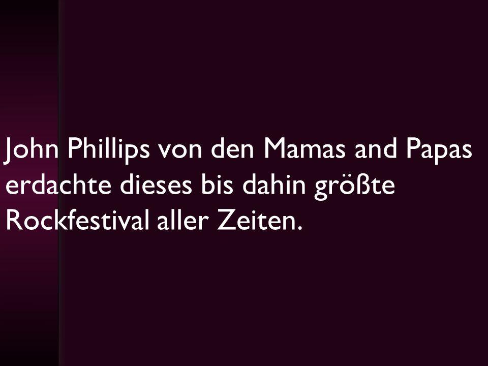John Phillips von den Mamas and Papas erdachte dieses bis dahin größte Rockfestival aller Zeiten.