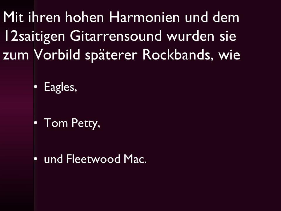 Mit ihren hohen Harmonien und dem 12saitigen Gitarrensound wurden sie zum Vorbild späterer Rockbands, wie Eagles, Tom Petty, und Fleetwood Mac.