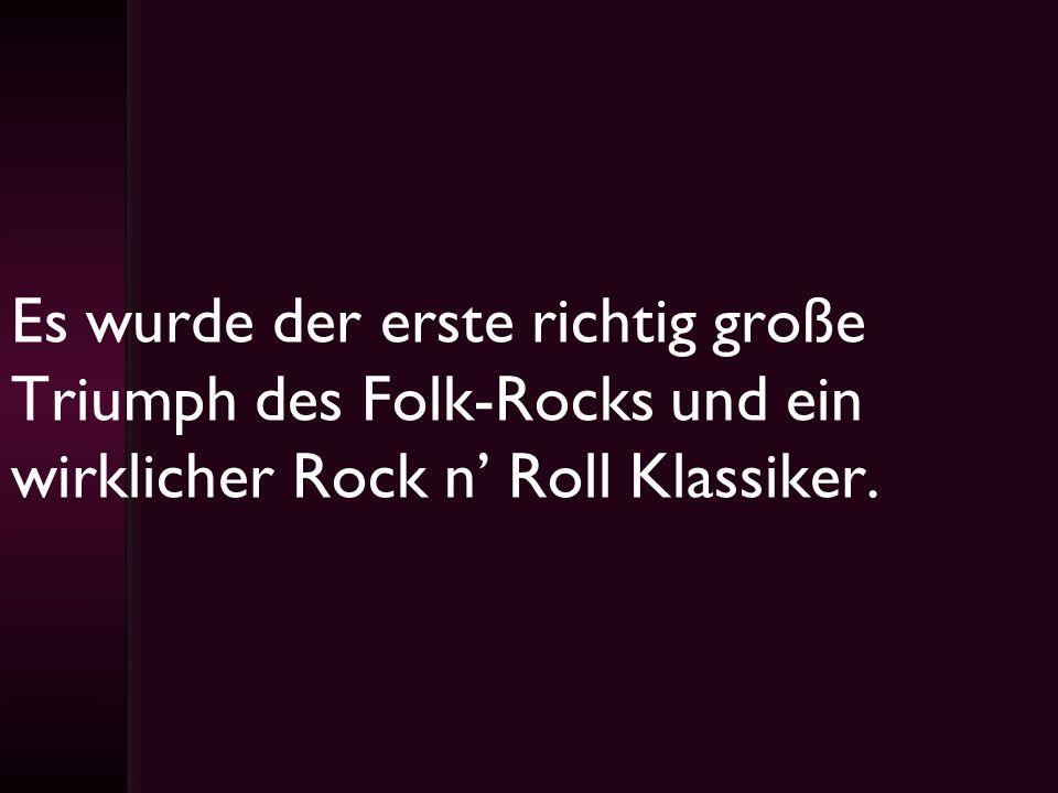 Es wurde der erste richtig große Triumph des Folk-Rocks und ein wirklicher Rock n Roll Klassiker.