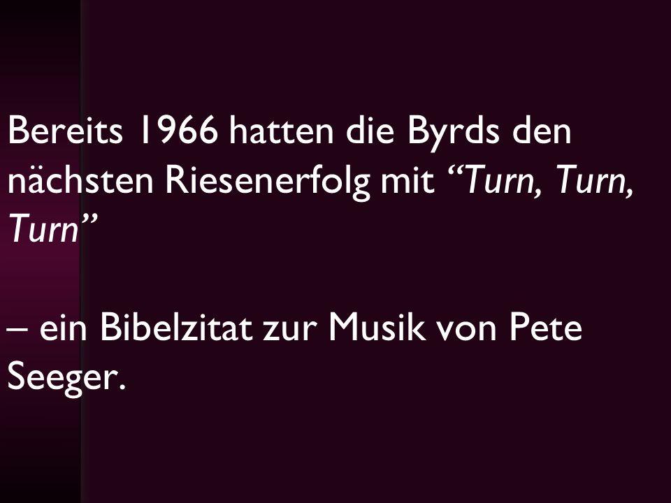 Bereits 1966 hatten die Byrds den nächsten Riesenerfolg mit Turn, Turn, Turn – ein Bibelzitat zur Musik von Pete Seeger.
