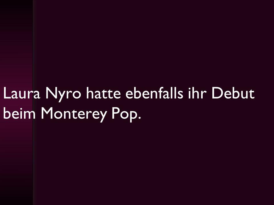 Laura Nyro hatte ebenfalls ihr Debut beim Monterey Pop.