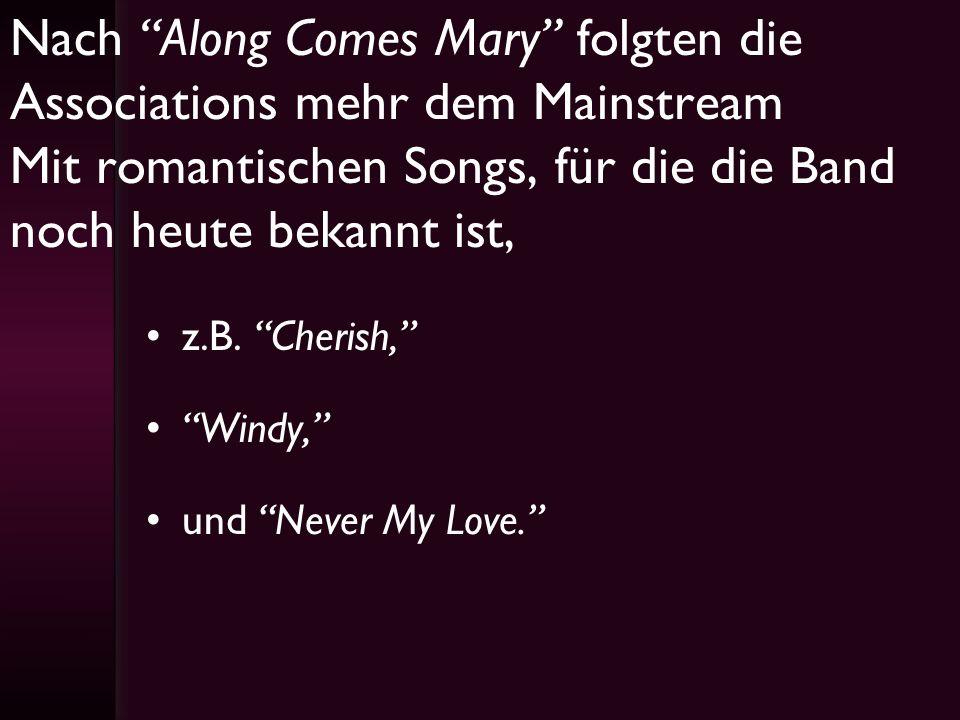 Nach Along Comes Mary folgten die Associations mehr dem Mainstream Mit romantischen Songs, für die die Band noch heute bekannt ist, z.B. Cherish, Wind
