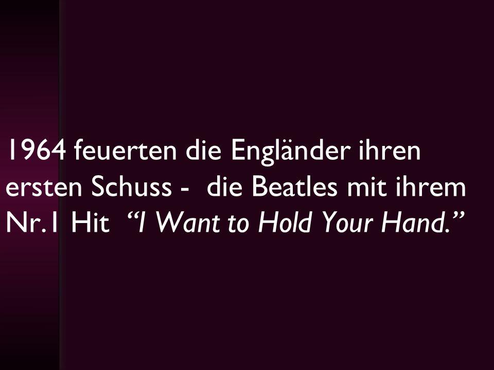 1964 feuerten die Engländer ihren ersten Schuss - die Beatles mit ihrem Nr.1 Hit I Want to Hold Your Hand.