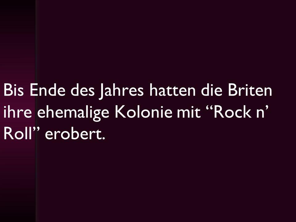Bis Ende des Jahres hatten die Briten ihre ehemalige Kolonie mit Rock n Roll erobert.