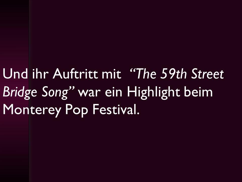 Und ihr Auftritt mit The 59th Street Bridge Song war ein Highlight beim Monterey Pop Festival.