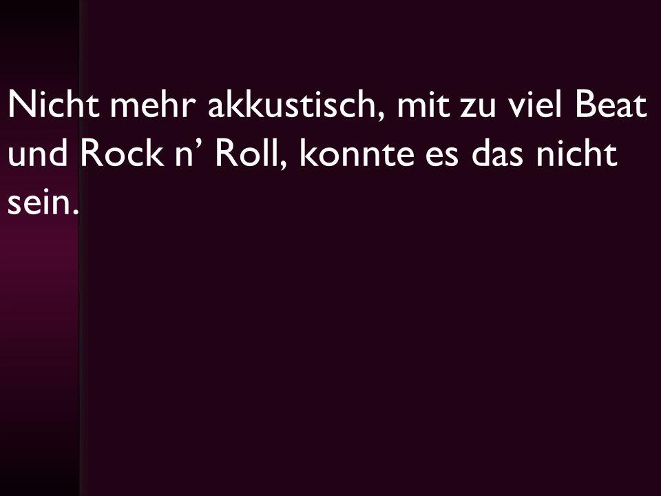 Nicht mehr akkustisch, mit zu viel Beat und Rock n Roll, konnte es das nicht sein.