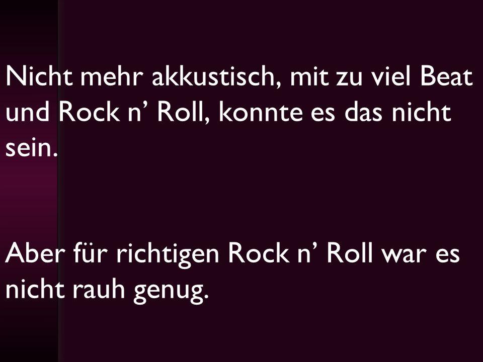 Nicht mehr akkustisch, mit zu viel Beat und Rock n Roll, konnte es das nicht sein. Aber für richtigen Rock n Roll war es nicht rauh genug.