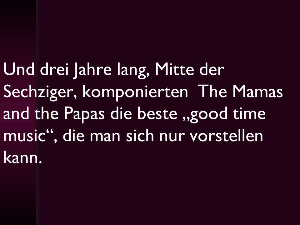 Und drei Jahre lang, Mitte der Sechziger, komponierten The Mamas and the Papas die beste good time music, die man sich nur vorstellen kann.