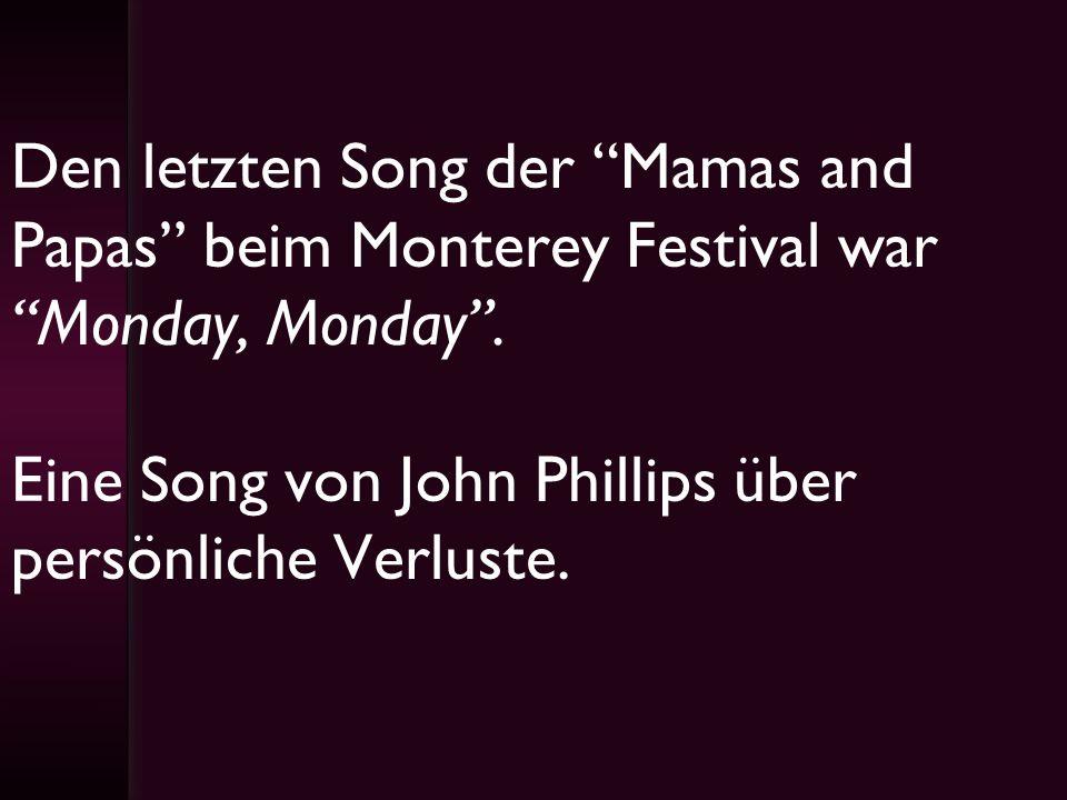 Den letzten Song der Mamas and Papas beim Monterey Festival war Monday, Monday. Eine Song von John Phillips über persönliche Verluste.