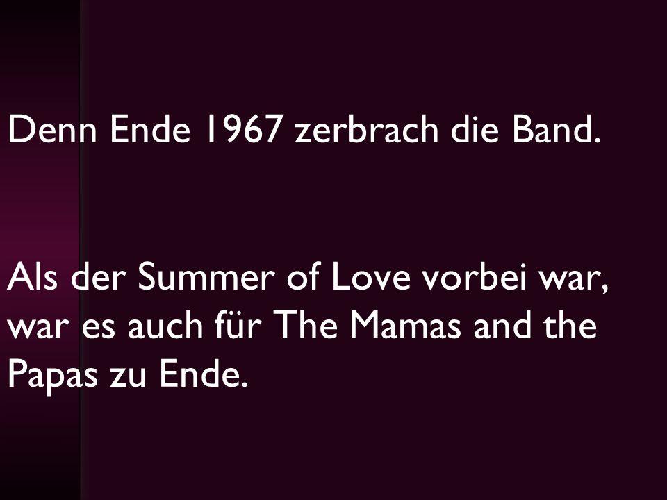 Denn Ende 1967 zerbrach die Band. Als der Summer of Love vorbei war, war es auch für The Mamas and the Papas zu Ende.