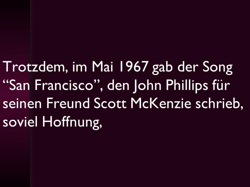 Trotzdem, im Mai 1967 gab der Song San Francisco, den John Phillips für seinen Freund Scott McKenzie schrieb, soviel Hoffnung,