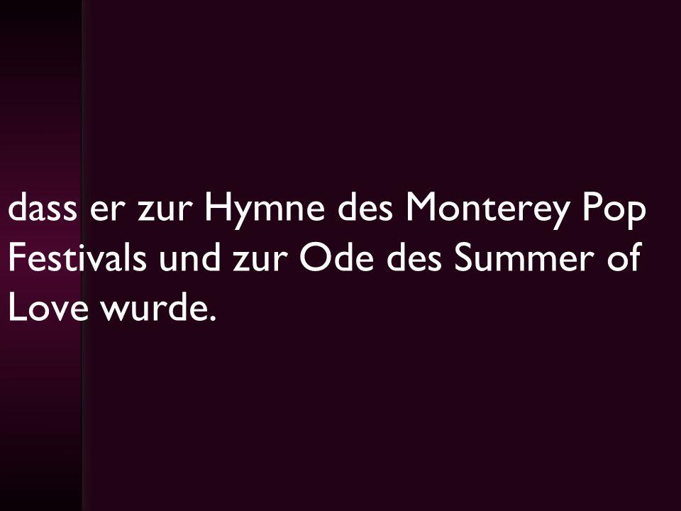 dass er zur Hymne des Monterey Pop Festivals und zur Ode des Summer of Love wurde.