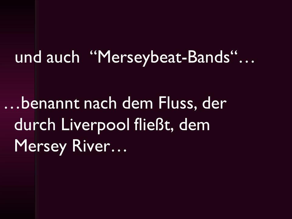 und auch Merseybeat-Bands… …benannt nach dem Fluss, der durch Liverpool fließt, dem Mersey River…