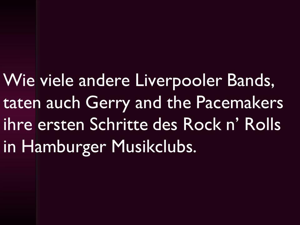Wie viele andere Liverpooler Bands, taten auch Gerry and the Pacemakers ihre ersten Schritte des Rock n Rolls in Hamburger Musikclubs.