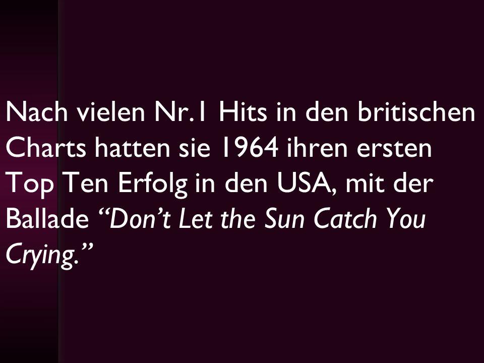 Nach vielen Nr.1 Hits in den britischen Charts hatten sie 1964 ihren ersten Top Ten Erfolg in den USA, mit der Ballade Dont Let the Sun Catch You Cryi