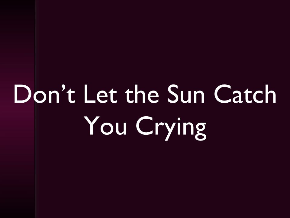 Dont Let the Sun Catch You Crying