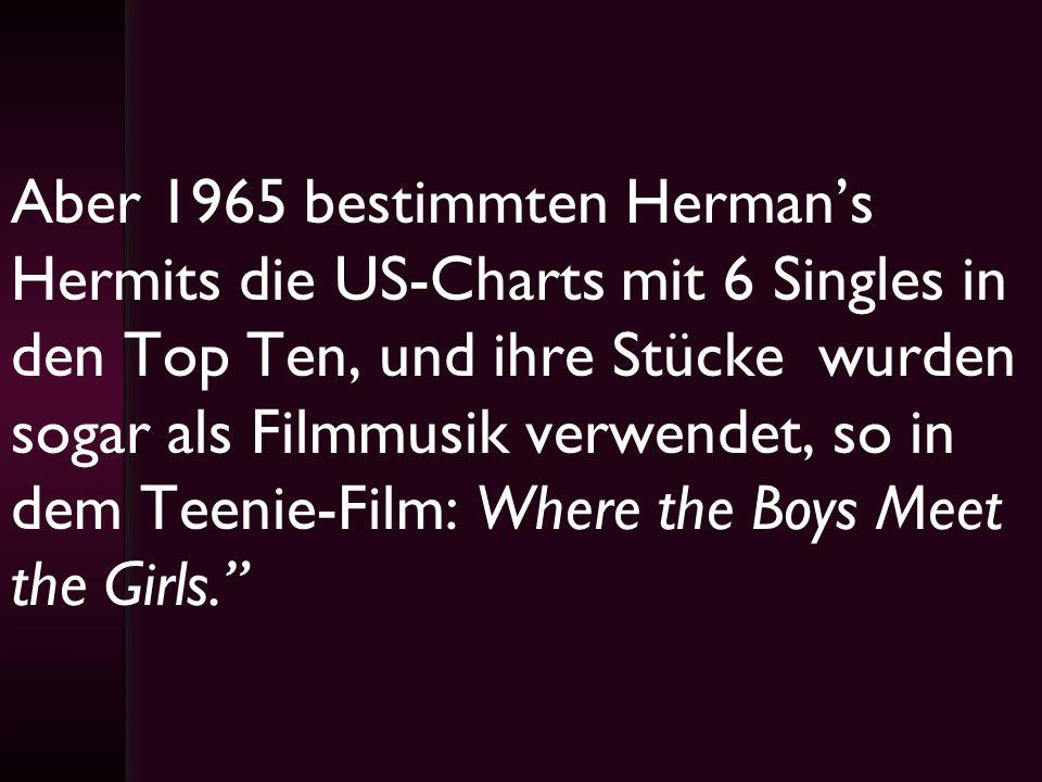 Aber 1965 bestimmten Hermans Hermits die US-Charts mit 6 Singles in den Top Ten, und ihre Stücke wurden sogar als Filmmusik verwendet, so in dem Teeni
