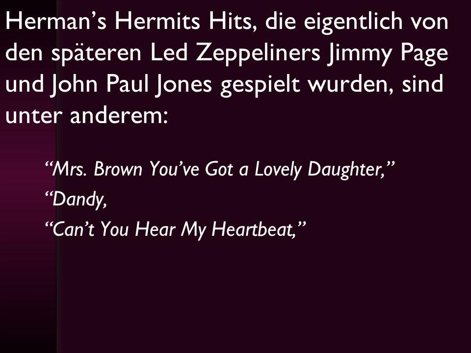 Hermans Hermits Hits, die eigentlich von den späteren Led Zeppeliners Jimmy Page und John Paul Jones gespielt wurden, sind unter anderem: Mrs. Brown Y