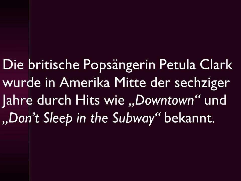 Die britische Popsängerin Petula Clark wurde in Amerika Mitte der sechziger Jahre durch Hits wie Downtown und Dont Sleep in the Subway bekannt.