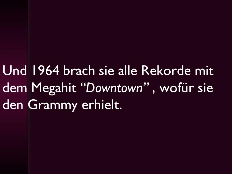 Und 1964 brach sie alle Rekorde mit dem Megahit Downtown, wofür sie den Grammy erhielt.