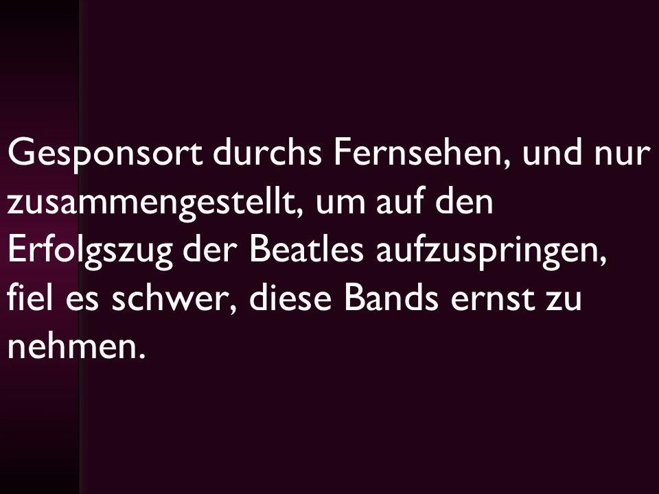 Gesponsort durchs Fernsehen, und nur zusammengestellt, um auf den Erfolgszug der Beatles aufzuspringen, fiel es schwer, diese Bands ernst zu nehmen.
