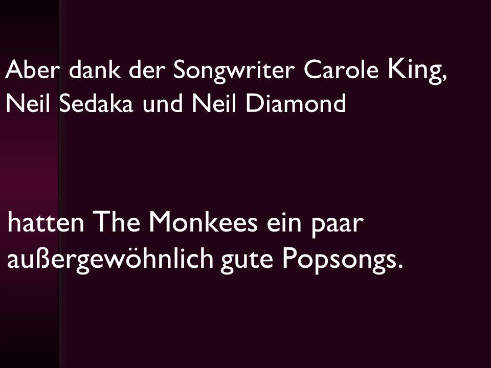 Aber dank der Songwriter Carole King, Neil Sedaka und Neil Diamond hatten The Monkees ein paar außergewöhnlich gute Popsongs.