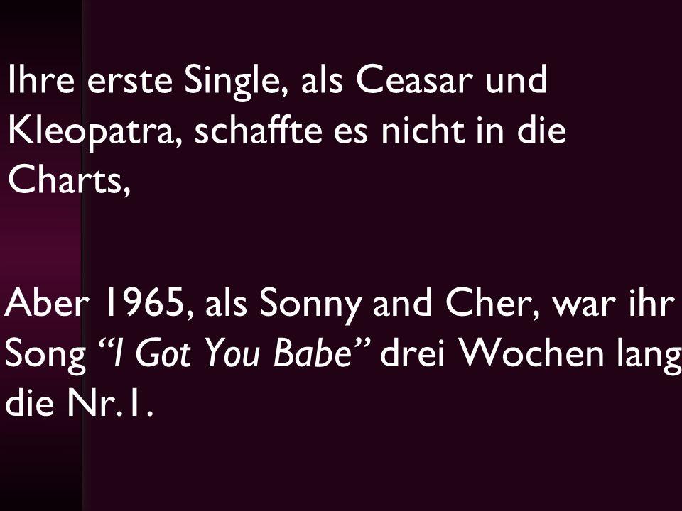 Ihre erste Single, als Ceasar und Kleopatra, schaffte es nicht in die Charts, Aber 1965, als Sonny and Cher, war ihr Song I Got You Babe drei Wochen l