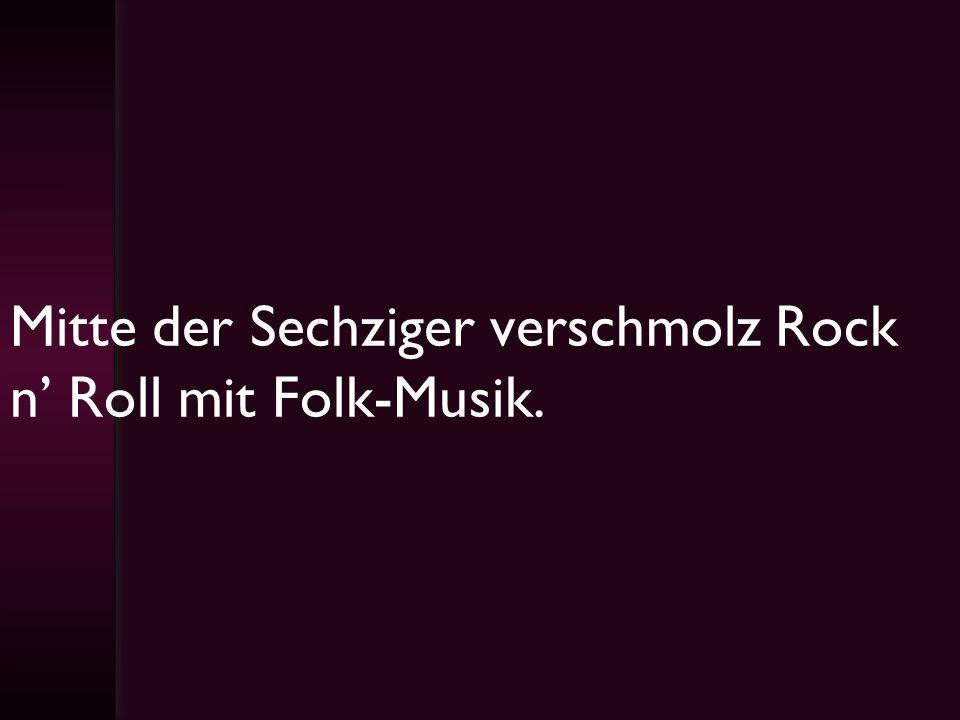 Mitte der Sechziger verschmolz Rock n Roll mit Folk-Musik.