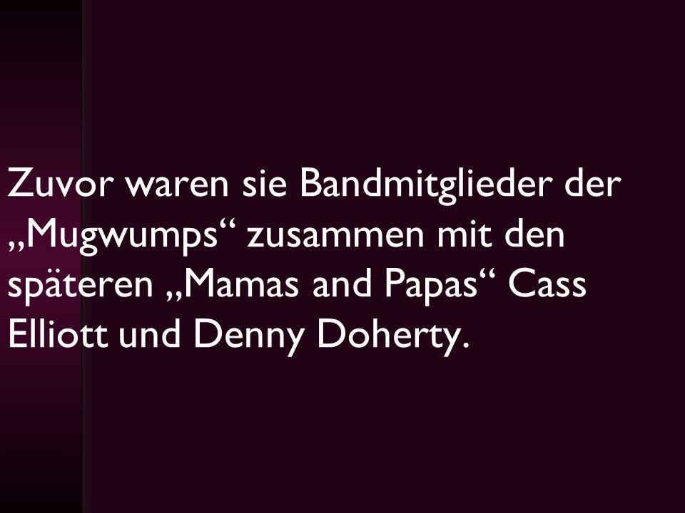 Zuvor waren sie Bandmitglieder der Mugwumps zusammen mit den späteren Mamas and Papas Cass Elliott und Denny Doherty.
