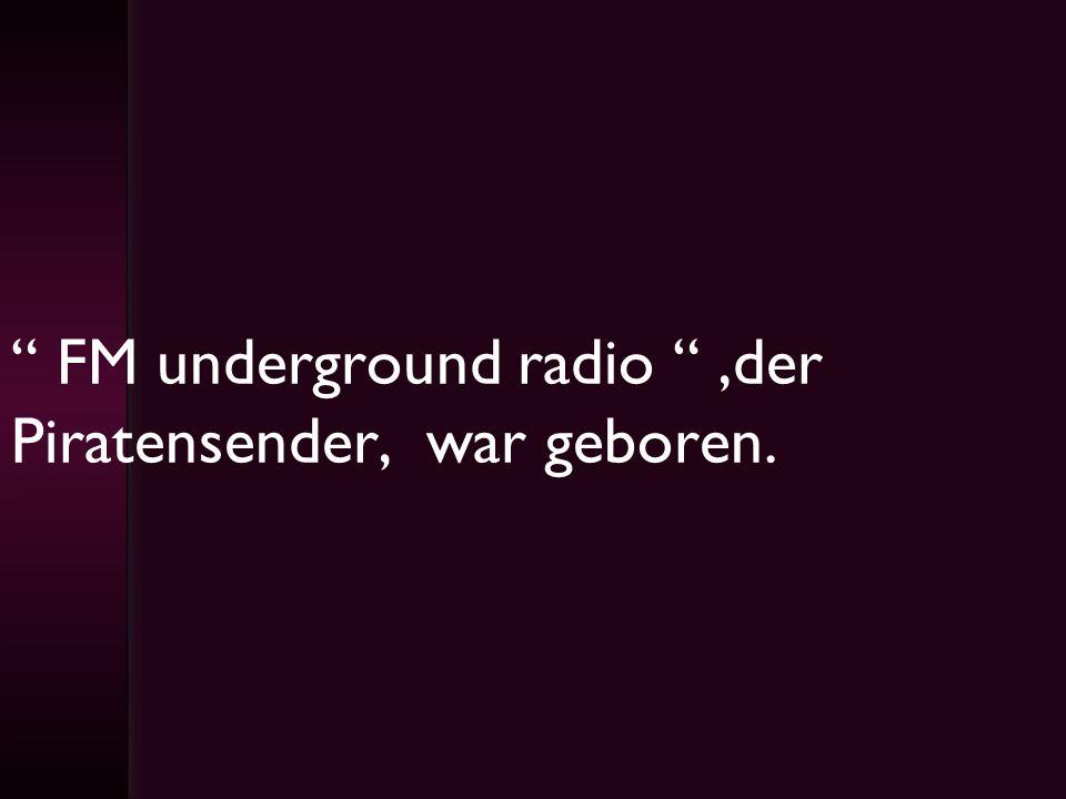 FM underground radio,der Piratensender, war geboren.