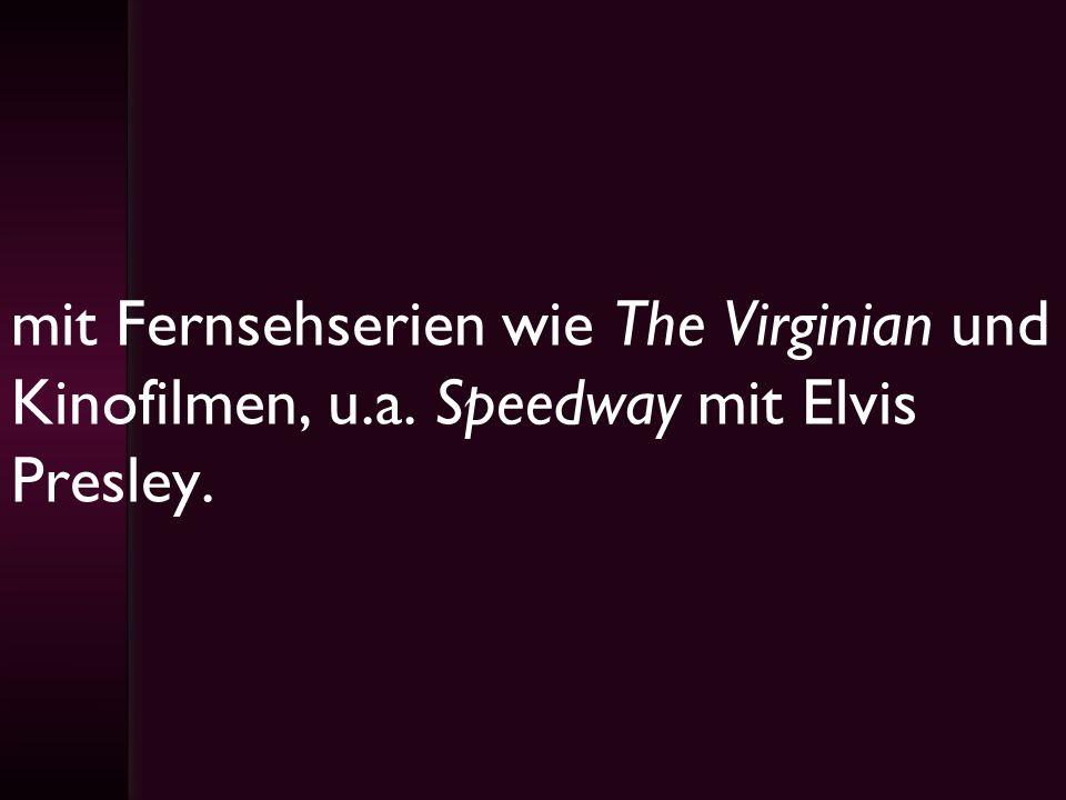 mit Fernsehserien wie The Virginian und Kinofilmen, u.a. Speedway mit Elvis Presley.