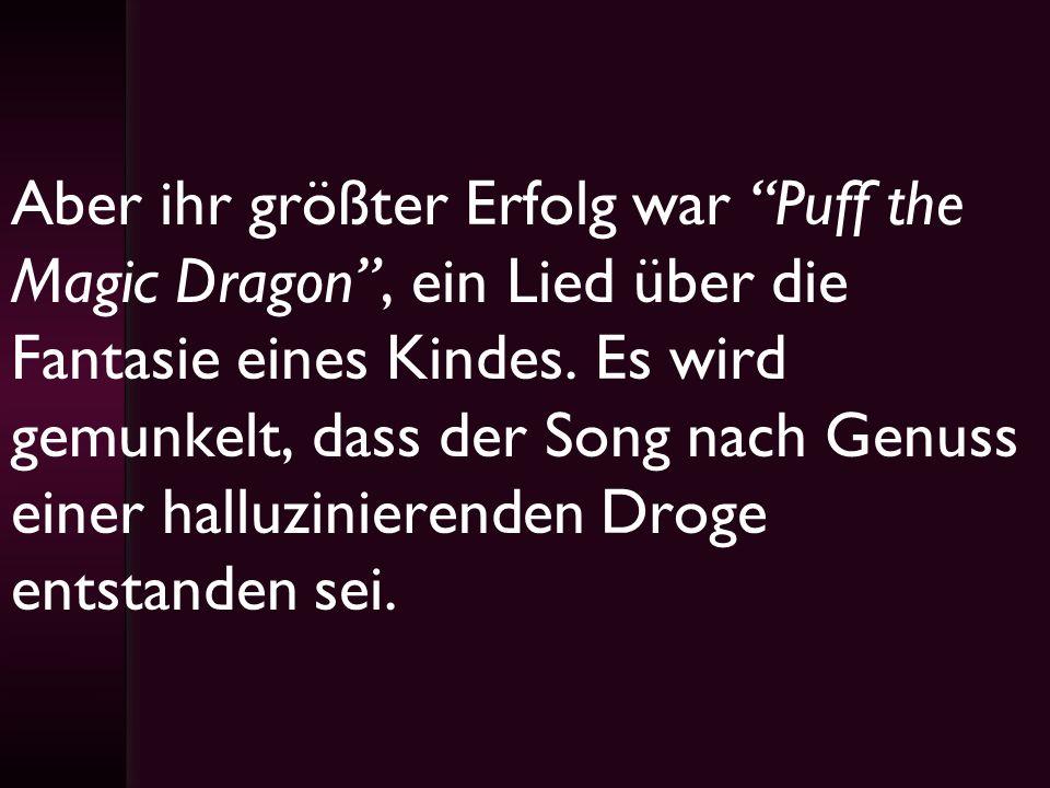 Aber ihr größter Erfolg war Puff the Magic Dragon, ein Lied über die Fantasie eines Kindes. Es wird gemunkelt, dass der Song nach Genuss einer halluzi