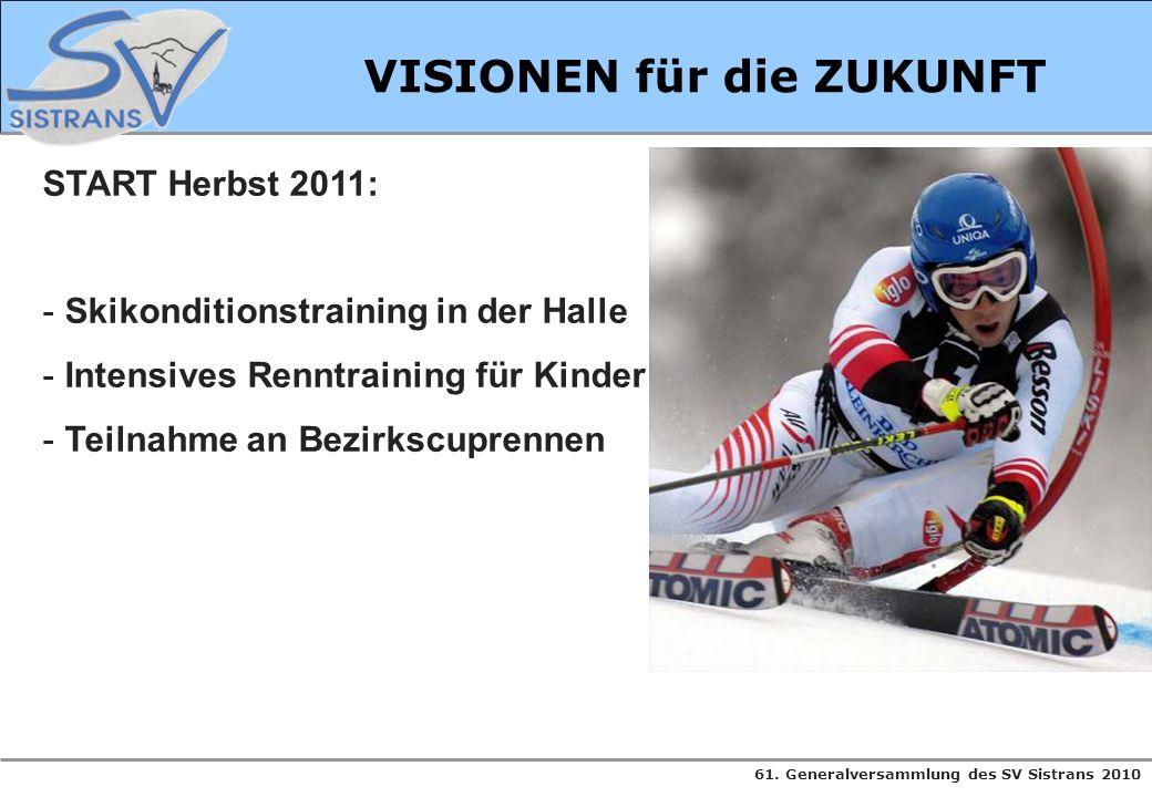 61. Generalversammlung des SV Sistrans 2010 VISIONEN für die ZUKUNFT START Herbst 2011: - Skikonditionstraining in der Halle - Intensives Renntraining